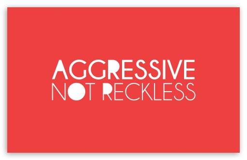 Aggressive Not Reckless HD wallpaper for Wide 16:10 5:3 Widescreen WHXGA WQXGA WUXGA WXGA WGA ; HD 16:9 High Definition WQHD QWXGA 1080p 900p 720p QHD nHD ; Standard 4:3 5:4 3:2 Fullscreen UXGA XGA SVGA QSXGA SXGA DVGA HVGA HQVGA devices ( Apple PowerBook G4 iPhone 4 3G 3GS iPod Touch ) ; iPad 1/2/Mini ; Mobile 4:3 5:3 3:2 16:9 5:4 - UXGA XGA SVGA WGA DVGA HVGA HQVGA devices ( Apple PowerBook G4 iPhone 4 3G 3GS iPod Touch ) WQHD QWXGA 1080p 900p 720p QHD nHD QSXGA SXGA ;