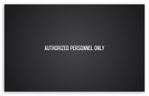 Authorized Personnel Only HD wallpaper for Wide 16:10 5:3 Widescreen WHXGA WQXGA WUXGA WXGA WGA ; HD 16:9 High Definition WQHD QWXGA 1080p 900p 720p QHD nHD ; Standard 4:3 5:4 3:2 Fullscreen UXGA XGA SVGA QSXGA SXGA DVGA HVGA HQVGA devices ( Apple PowerBook G4 iPhone 4 3G 3GS iPod Touch ) ; Tablet 1:1 ; iPad 1/2/Mini ; Mobile 4:3 5:3 3:2 16:9 5:4 - UXGA XGA SVGA WGA DVGA HVGA HQVGA devices ( Apple PowerBook G4 iPhone 4 3G 3GS iPod Touch ) WQHD QWXGA 1080p 900p 720p QHD nHD QSXGA SXGA ;
