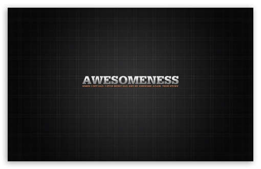 Awesomeness HD wallpaper for Wide 16:10 5:3 Widescreen WHXGA WQXGA WUXGA WXGA WGA ; HD 16:9 High Definition WQHD QWXGA 1080p 900p 720p QHD nHD ; Standard 4:3 5:4 3:2 Fullscreen UXGA XGA SVGA QSXGA SXGA DVGA HVGA HQVGA devices ( Apple PowerBook G4 iPhone 4 3G 3GS iPod Touch ) ; Tablet 1:1 ; iPad 1/2/Mini ; Mobile 4:3 5:3 3:2 16:9 5:4 - UXGA XGA SVGA WGA DVGA HVGA HQVGA devices ( Apple PowerBook G4 iPhone 4 3G 3GS iPod Touch ) WQHD QWXGA 1080p 900p 720p QHD nHD QSXGA SXGA ;