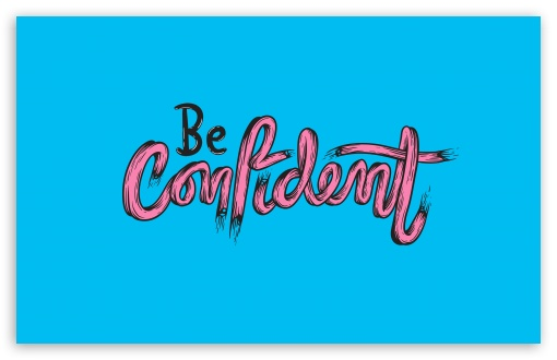 Be Confident ❤ 4K UHD Wallpaper for Wide 16:10 5:3 Widescreen WHXGA WQXGA WUXGA WXGA WGA ; UltraWide 21:9 24:10 ; 4K UHD 16:9 Ultra High Definition 2160p 1440p 1080p 900p 720p ; UHD 16:9 2160p 1440p 1080p 900p 720p ; Standard 4:3 5:4 3:2 Fullscreen UXGA XGA SVGA QSXGA SXGA DVGA HVGA HQVGA ( Apple PowerBook G4 iPhone 4 3G 3GS iPod Touch ) ; Tablet 1:1 ; iPad 1/2/Mini ; Mobile 4:3 5:3 3:2 16:9 5:4 - UXGA XGA SVGA WGA DVGA HVGA HQVGA ( Apple PowerBook G4 iPhone 4 3G 3GS iPod Touch ) 2160p 1440p 1080p 900p 720p QSXGA SXGA ; Dual 16:10 5:3 16:9 4:3 5:4 3:2 WHXGA WQXGA WUXGA WXGA WGA 2160p 1440p 1080p 900p 720p UXGA XGA SVGA QSXGA SXGA DVGA HVGA HQVGA ( Apple PowerBook G4 iPhone 4 3G 3GS iPod Touch ) ; Triple 16:10 5:3 4:3 5:4 3:2 WHXGA WQXGA WUXGA WXGA WGA UXGA XGA SVGA QSXGA SXGA DVGA HVGA HQVGA ( Apple PowerBook G4 iPhone 4 3G 3GS iPod Touch ) ;