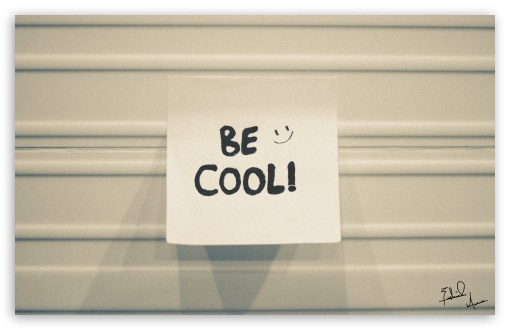 Be Cool. HD wallpaper for Wide 16:10 5:3 Widescreen WHXGA WQXGA WUXGA WXGA WGA ; HD 16:9 High Definition WQHD QWXGA 1080p 900p 720p QHD nHD ; UHD 16:9 WQHD QWXGA 1080p 900p 720p QHD nHD ; Standard 3:2 Fullscreen DVGA HVGA HQVGA devices ( Apple PowerBook G4 iPhone 4 3G 3GS iPod Touch ) ; iPad 1/2/Mini ; Mobile 4:3 5:3 3:2 16:9 - UXGA XGA SVGA WGA DVGA HVGA HQVGA devices ( Apple PowerBook G4 iPhone 4 3G 3GS iPod Touch ) WQHD QWXGA 1080p 900p 720p QHD nHD ;
