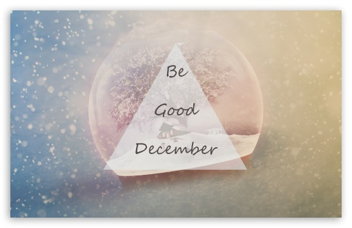 Be Good December ❤ 4K UHD Wallpaper for Wide 16:10 5:3 Widescreen WHXGA WQXGA WUXGA WXGA WGA ; 4K UHD 16:9 Ultra High Definition 2160p 1440p 1080p 900p 720p ; UHD 16:9 2160p 1440p 1080p 900p 720p ; Standard 4:3 5:4 3:2 Fullscreen UXGA XGA SVGA QSXGA SXGA DVGA HVGA HQVGA ( Apple PowerBook G4 iPhone 4 3G 3GS iPod Touch ) ; Tablet 1:1 ; iPad 1/2/Mini ; Mobile 4:3 5:3 3:2 16:9 5:4 - UXGA XGA SVGA WGA DVGA HVGA HQVGA ( Apple PowerBook G4 iPhone 4 3G 3GS iPod Touch ) 2160p 1440p 1080p 900p 720p QSXGA SXGA ;