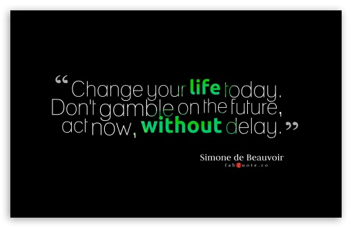 Change Your Life Today Quote ❤ 4K UHD Wallpaper for Wide 16:10 5:3 Widescreen WHXGA WQXGA WUXGA WXGA WGA ; 4K UHD 16:9 Ultra High Definition 2160p 1440p 1080p 900p 720p ; Standard 4:3 5:4 3:2 Fullscreen UXGA XGA SVGA QSXGA SXGA DVGA HVGA HQVGA ( Apple PowerBook G4 iPhone 4 3G 3GS iPod Touch ) ; iPad 1/2/Mini ; Mobile 4:3 5:3 3:2 16:9 5:4 - UXGA XGA SVGA WGA DVGA HVGA HQVGA ( Apple PowerBook G4 iPhone 4 3G 3GS iPod Touch ) 2160p 1440p 1080p 900p 720p QSXGA SXGA ;