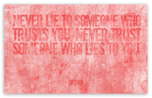 Dexter | Never lie to someone who trusts you HD wallpaper for Wide 16:10 5:3 Widescreen WHXGA WQXGA WUXGA WXGA WGA ; HD 16:9 High Definition WQHD QWXGA 1080p 900p 720p QHD nHD ; Standard 4:3 5:4 3:2 Fullscreen UXGA XGA SVGA QSXGA SXGA DVGA HVGA HQVGA devices ( Apple PowerBook G4 iPhone 4 3G 3GS iPod Touch ) ; iPad 1/2/Mini ; Mobile 4:3 5:3 3:2 16:9 5:4 - UXGA XGA SVGA WGA DVGA HVGA HQVGA devices ( Apple PowerBook G4 iPhone 4 3G 3GS iPod Touch ) WQHD QWXGA 1080p 900p 720p QHD nHD QSXGA SXGA ;