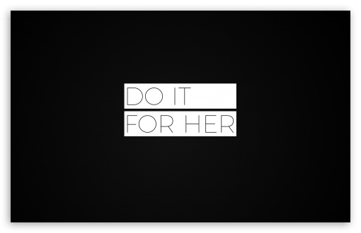 Do It For Her ❤ 4K UHD Wallpaper for Wide 16:10 5:3 Widescreen WHXGA WQXGA WUXGA WXGA WGA ; 4K UHD 16:9 Ultra High Definition 2160p 1440p 1080p 900p 720p ; Standard 4:3 5:4 3:2 Fullscreen UXGA XGA SVGA QSXGA SXGA DVGA HVGA HQVGA ( Apple PowerBook G4 iPhone 4 3G 3GS iPod Touch ) ; Tablet 1:1 ; iPad 1/2/Mini ; Mobile 4:3 5:3 3:2 16:9 5:4 - UXGA XGA SVGA WGA DVGA HVGA HQVGA ( Apple PowerBook G4 iPhone 4 3G 3GS iPod Touch ) 2160p 1440p 1080p 900p 720p QSXGA SXGA ;