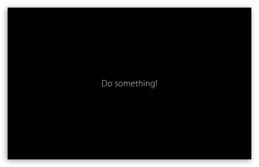 Do Something HD wallpaper for Wide 16:10 5:3 Widescreen WHXGA WQXGA WUXGA WXGA WGA ; HD 16:9 High Definition WQHD QWXGA 1080p 900p 720p QHD nHD ; Standard 4:3 5:4 3:2 Fullscreen UXGA XGA SVGA QSXGA SXGA DVGA HVGA HQVGA devices ( Apple PowerBook G4 iPhone 4 3G 3GS iPod Touch ) ; Tablet 1:1 ; iPad 1/2/Mini ; Mobile 4:3 5:3 3:2 16:9 5:4 - UXGA XGA SVGA WGA DVGA HVGA HQVGA devices ( Apple PowerBook G4 iPhone 4 3G 3GS iPod Touch ) WQHD QWXGA 1080p 900p 720p QHD nHD QSXGA SXGA ; Dual 16:10 5:3 16:9 4:3 5:4 WHXGA WQXGA WUXGA WXGA WGA WQHD QWXGA 1080p 900p 720p QHD nHD UXGA XGA SVGA QSXGA SXGA ;