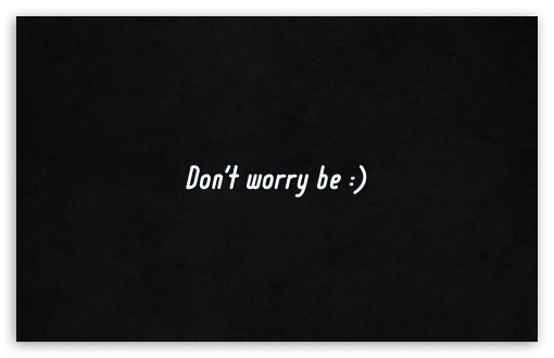 Dont Worry Be Happy HD wallpaper for Standard 4:3 5:4 Fullscreen UXGA XGA SVGA QSXGA SXGA ; Wide 16:10 5:3 Widescreen WHXGA WQXGA WUXGA WXGA WGA ; HD 16:9 High Definition WQHD QWXGA 1080p 900p 720p QHD nHD ; Other 3:2 DVGA HVGA HQVGA devices ( Apple PowerBook G4 iPhone 4 3G 3GS iPod Touch ) ; Mobile VGA WVGA iPhone iPad PSP Phone - VGA QVGA Smartphone ( PocketPC GPS iPod Zune BlackBerry HTC Samsung LG Nokia Eten Asus ) WVGA WQVGA Smartphone ( HTC Samsung Sony Ericsson LG Vertu MIO ) HVGA Smartphone ( Apple iPhone iPod BlackBerry HTC Samsung Nokia ) Sony PSP Zune HD Zen ; Tablet 2 Android ; Dual 4:3 5:4 16:10 5:3 16:9 UXGA XGA SVGA QSXGA SXGA WHXGA WQXGA WUXGA WXGA WGA WQHD QWXGA 1080p 900p 720p QHD nHD ;