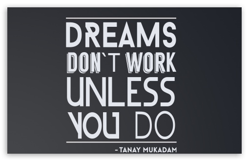 DREAMS DONT WORK UNLESS YOU DO ❤ 4K UHD Wallpaper for Wide 16:10 Widescreen WHXGA WQXGA WUXGA WXGA ; 4K UHD 16:9 Ultra High Definition 2160p 1440p 1080p 900p 720p ; UHD 16:9 2160p 1440p 1080p 900p 720p ; Standard 3:2 Fullscreen DVGA HVGA HQVGA ( Apple PowerBook G4 iPhone 4 3G 3GS iPod Touch ) ; Mobile 3:2 - DVGA HVGA HQVGA ( Apple PowerBook G4 iPhone 4 3G 3GS iPod Touch ) ;