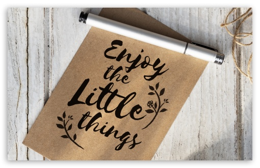 Enjoy Little Things UltraHD Wallpaper for Wide 16:10 5:3 Widescreen WHXGA WQXGA WUXGA WXGA WGA ; 8K UHD TV 16:9 Ultra High Definition 2160p 1440p 1080p 900p 720p ; UHD 16:9 2160p 1440p 1080p 900p 720p ; Standard 4:3 5:4 3:2 Fullscreen UXGA XGA SVGA QSXGA SXGA DVGA HVGA HQVGA ( Apple PowerBook G4 iPhone 4 3G 3GS iPod Touch ) ; Smartphone 16:9 3:2 5:3 2160p 1440p 1080p 900p 720p DVGA HVGA HQVGA ( Apple PowerBook G4 iPhone 4 3G 3GS iPod Touch ) WGA ; Tablet 1:1 ; iPad 1/2/Mini ; Mobile 4:3 5:3 3:2 16:9 5:4 - UXGA XGA SVGA WGA DVGA HVGA HQVGA ( Apple PowerBook G4 iPhone 4 3G 3GS iPod Touch ) 2160p 1440p 1080p 900p 720p QSXGA SXGA ;