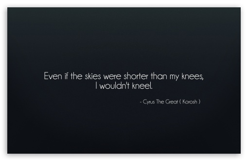 Even if the skies were shorter than my knees, I wouldnt kneel. HD wallpaper for Wide 16:10 5:3 Widescreen WHXGA WQXGA WUXGA WXGA WGA ; HD 16:9 High Definition WQHD QWXGA 1080p 900p 720p QHD nHD ; UHD 16:9 WQHD QWXGA 1080p 900p 720p QHD nHD ; Standard 4:3 5:4 3:2 Fullscreen UXGA XGA SVGA QSXGA SXGA DVGA HVGA HQVGA devices ( Apple PowerBook G4 iPhone 4 3G 3GS iPod Touch ) ; iPad 1/2/Mini ; Mobile 4:3 5:3 3:2 16:9 5:4 - UXGA XGA SVGA WGA DVGA HVGA HQVGA devices ( Apple PowerBook G4 iPhone 4 3G 3GS iPod Touch ) WQHD QWXGA 1080p 900p 720p QHD nHD QSXGA SXGA ; Dual 16:10 5:3 16:9 4:3 5:4 WHXGA WQXGA WUXGA WXGA WGA WQHD QWXGA 1080p 900p 720p QHD nHD UXGA XGA SVGA QSXGA SXGA ;