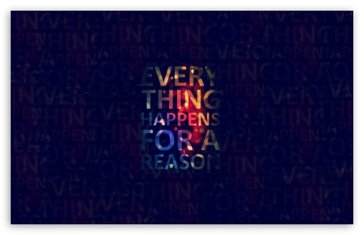 Everything Happens For A Reason HD wallpaper for Wide 16:10 5:3 Widescreen WHXGA WQXGA WUXGA WXGA WGA ; HD 16:9 High Definition WQHD QWXGA 1080p 900p 720p QHD nHD ; Standard 4:3 5:4 3:2 Fullscreen UXGA XGA SVGA QSXGA SXGA DVGA HVGA HQVGA devices ( Apple PowerBook G4 iPhone 4 3G 3GS iPod Touch ) ; Tablet 1:1 ; iPad 1/2/Mini ; Mobile 4:3 5:3 3:2 16:9 5:4 - UXGA XGA SVGA WGA DVGA HVGA HQVGA devices ( Apple PowerBook G4 iPhone 4 3G 3GS iPod Touch ) WQHD QWXGA 1080p 900p 720p QHD nHD QSXGA SXGA ;
