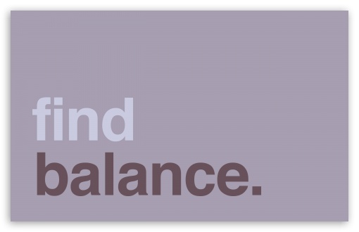 Find Balance ❤ 4K UHD Wallpaper for Wide 16:10 5:3 Widescreen WHXGA WQXGA WUXGA WXGA WGA ; 4K UHD 16:9 Ultra High Definition 2160p 1440p 1080p 900p 720p ; Standard 4:3 5:4 3:2 Fullscreen UXGA XGA SVGA QSXGA SXGA DVGA HVGA HQVGA ( Apple PowerBook G4 iPhone 4 3G 3GS iPod Touch ) ; iPad 1/2/Mini ; Mobile 4:3 5:3 3:2 16:9 5:4 - UXGA XGA SVGA WGA DVGA HVGA HQVGA ( Apple PowerBook G4 iPhone 4 3G 3GS iPod Touch ) 2160p 1440p 1080p 900p 720p QSXGA SXGA ; Dual 5:4 QSXGA SXGA ;