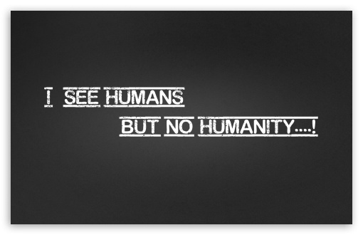 Humanity HD wallpaper for Standard 4:3 Fullscreen UXGA XGA SVGA ; Wide 16:10 5:3 Widescreen WHXGA WQXGA WUXGA WXGA WGA ; HD 16:9 High Definition WQHD QWXGA 1080p 900p 720p QHD nHD ; Other 3:2 DVGA HVGA HQVGA devices ( Apple PowerBook G4 iPhone 4 3G 3GS iPod Touch ) ; Mobile VGA WVGA iPhone iPad PSP - VGA QVGA Smartphone ( PocketPC GPS iPod Zune BlackBerry HTC Samsung LG Nokia Eten Asus ) WVGA WQVGA Smartphone ( HTC Samsung Sony Ericsson LG Vertu MIO ) HVGA Smartphone ( Apple iPhone iPod BlackBerry HTC Samsung Nokia ) Sony PSP Zune HD Zen ;