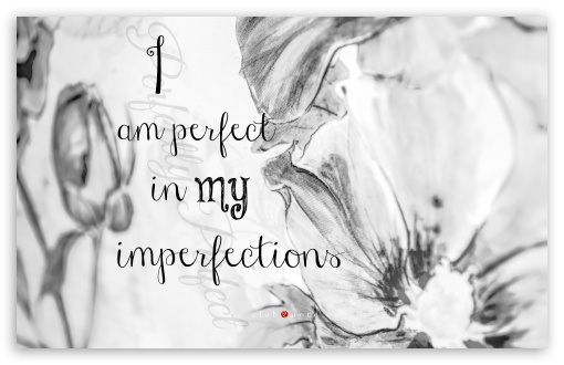 I am Perfect in my Imperfections ❤ 4K UHD Wallpaper for Wide 16:10 5:3 Widescreen WHXGA WQXGA WUXGA WXGA WGA ; 4K UHD 16:9 Ultra High Definition 2160p 1440p 1080p 900p 720p ; UHD 16:9 2160p 1440p 1080p 900p 720p ; Standard 4:3 5:4 3:2 Fullscreen UXGA XGA SVGA QSXGA SXGA DVGA HVGA HQVGA ( Apple PowerBook G4 iPhone 4 3G 3GS iPod Touch ) ; iPad 1/2/Mini ; Mobile 4:3 5:3 3:2 16:9 5:4 - UXGA XGA SVGA WGA DVGA HVGA HQVGA ( Apple PowerBook G4 iPhone 4 3G 3GS iPod Touch ) 2160p 1440p 1080p 900p 720p QSXGA SXGA ;