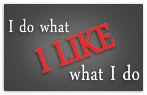 I Do What I Like - I Like What I Do HD wallpaper for Wide 16:10 5:3 Widescreen WHXGA WQXGA WUXGA WXGA WGA ; HD 16:9 High Definition WQHD QWXGA 1080p 900p 720p QHD nHD ; Mobile 5:3 16:9 - WGA WQHD QWXGA 1080p 900p 720p QHD nHD ;