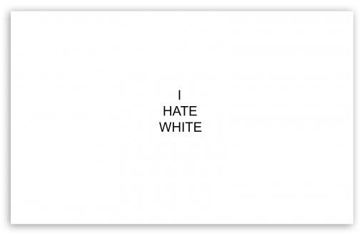 I Hate White ❤ 4K UHD Wallpaper for Wide 16:10 5:3 Widescreen WHXGA WQXGA WUXGA WXGA WGA ; 4K UHD 16:9 Ultra High Definition 2160p 1440p 1080p 900p 720p ; Standard 4:3 5:4 3:2 Fullscreen UXGA XGA SVGA QSXGA SXGA DVGA HVGA HQVGA ( Apple PowerBook G4 iPhone 4 3G 3GS iPod Touch ) ; Smartphone 5:3 WGA ; Tablet 1:1 ; iPad 1/2/Mini ; Mobile 4:3 5:3 3:2 16:9 5:4 - UXGA XGA SVGA WGA DVGA HVGA HQVGA ( Apple PowerBook G4 iPhone 4 3G 3GS iPod Touch ) 2160p 1440p 1080p 900p 720p QSXGA SXGA ; Dual 16:10 5:3 4:3 5:4 WHXGA WQXGA WUXGA WXGA WGA UXGA XGA SVGA QSXGA SXGA ;