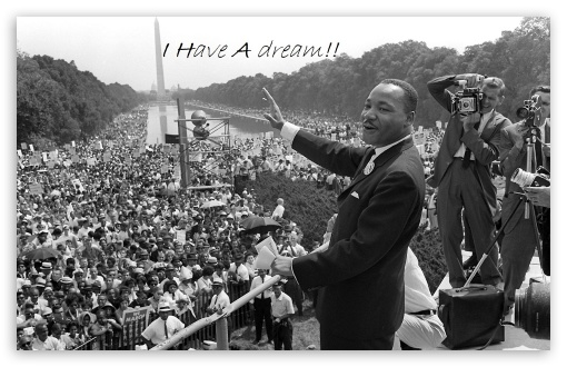 I Have A Dream - Martin Luther King Jr. HD wallpaper for Wide 16:10 5:3 Widescreen WHXGA WQXGA WUXGA WXGA WGA ; HD 16:9 High Definition WQHD QWXGA 1080p 900p 720p QHD nHD ; Standard 4:3 5:4 3:2 Fullscreen UXGA XGA SVGA QSXGA SXGA DVGA HVGA HQVGA devices ( Apple PowerBook G4 iPhone 4 3G 3GS iPod Touch ) ; Tablet 1:1 ; iPad 1/2/Mini ; Mobile 4:3 5:3 3:2 16:9 5:4 - UXGA XGA SVGA WGA DVGA HVGA HQVGA devices ( Apple PowerBook G4 iPhone 4 3G 3GS iPod Touch ) WQHD QWXGA 1080p 900p 720p QHD nHD QSXGA SXGA ;