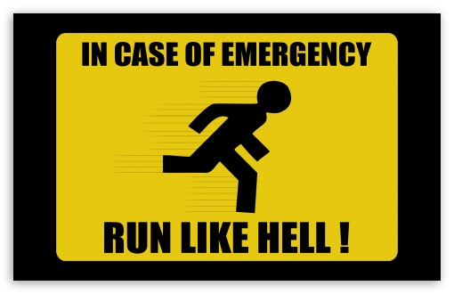 In Case Of Emergency Run Like Hell HD wallpaper for Wide 16:10 5:3 Widescreen WHXGA WQXGA WUXGA WXGA WGA ; HD 16:9 High Definition WQHD QWXGA 1080p 900p 720p QHD nHD ; Standard 4:3 3:2 Fullscreen UXGA XGA SVGA DVGA HVGA HQVGA devices ( Apple PowerBook G4 iPhone 4 3G 3GS iPod Touch ) ; iPad 1/2/Mini ; Mobile 4:3 5:3 3:2 16:9 - UXGA XGA SVGA WGA DVGA HVGA HQVGA devices ( Apple PowerBook G4 iPhone 4 3G 3GS iPod Touch ) WQHD QWXGA 1080p 900p 720p QHD nHD ;