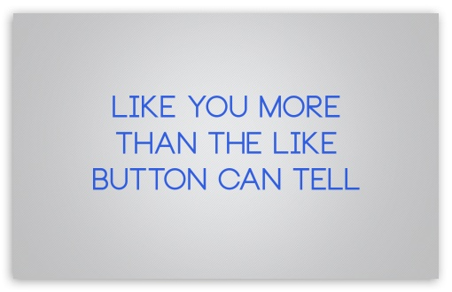 Like You More Than The Like Button Can Tell HD wallpaper for Wide 16:10 5:3 Widescreen WHXGA WQXGA WUXGA WXGA WGA ; HD 16:9 High Definition WQHD QWXGA 1080p 900p 720p QHD nHD ; Standard 4:3 5:4 3:2 Fullscreen UXGA XGA SVGA QSXGA SXGA DVGA HVGA HQVGA devices ( Apple PowerBook G4 iPhone 4 3G 3GS iPod Touch ) ; iPad 1/2/Mini ; Mobile 4:3 5:3 3:2 16:9 5:4 - UXGA XGA SVGA WGA DVGA HVGA HQVGA devices ( Apple PowerBook G4 iPhone 4 3G 3GS iPod Touch ) WQHD QWXGA 1080p 900p 720p QHD nHD QSXGA SXGA ;