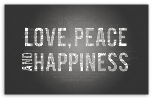 Love, Peace and Happiness HD wallpaper for Wide 16:10 5:3 Widescreen WHXGA WQXGA WUXGA WXGA WGA ; HD 16:9 High Definition WQHD QWXGA 1080p 900p 720p QHD nHD ; Standard 4:3 5:4 3:2 Fullscreen UXGA XGA SVGA QSXGA SXGA DVGA HVGA HQVGA devices ( Apple PowerBook G4 iPhone 4 3G 3GS iPod Touch ) ; iPad 1/2/Mini ; Mobile 4:3 5:3 3:2 16:9 5:4 - UXGA XGA SVGA WGA DVGA HVGA HQVGA devices ( Apple PowerBook G4 iPhone 4 3G 3GS iPod Touch ) WQHD QWXGA 1080p 900p 720p QHD nHD QSXGA SXGA ; Dual 5:4 QSXGA SXGA ;