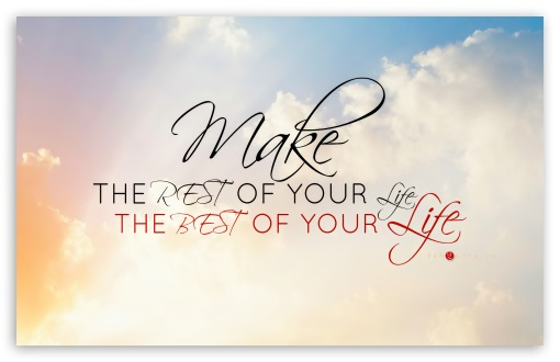 Make the Rest of Your Life, the Best of Your Life HD wallpaper for Wide 16:10 5:3 Widescreen WHXGA WQXGA WUXGA WXGA WGA ; HD 16:9 High Definition WQHD QWXGA 1080p 900p 720p QHD nHD ; Standard 4:3 5:4 3:2 Fullscreen UXGA XGA SVGA QSXGA SXGA DVGA HVGA HQVGA devices ( Apple PowerBook G4 iPhone 4 3G 3GS iPod Touch ) ; iPad 1/2/Mini ; Mobile 4:3 5:3 3:2 16:9 5:4 - UXGA XGA SVGA WGA DVGA HVGA HQVGA devices ( Apple PowerBook G4 iPhone 4 3G 3GS iPod Touch ) WQHD QWXGA 1080p 900p 720p QHD nHD QSXGA SXGA ;