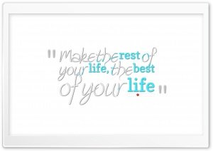 Make the Rest of Your Life the Best of Your Life Ultra HD Wallpaper for 4K UHD Widescreen desktop, tablet & smartphone