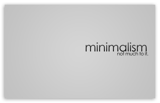 Minimalism Design HD wallpaper for Wide 16:10 5:3 Widescreen WHXGA WQXGA WUXGA WXGA WGA ; HD 16:9 High Definition WQHD QWXGA 1080p 900p 720p QHD nHD ; Standard 4:3 5:4 3:2 Fullscreen UXGA XGA SVGA QSXGA SXGA DVGA HVGA HQVGA devices ( Apple PowerBook G4 iPhone 4 3G 3GS iPod Touch ) ; Tablet 1:1 ; iPad 1/2/Mini ; Mobile 4:3 5:3 3:2 16:9 5:4 - UXGA XGA SVGA WGA DVGA HVGA HQVGA devices ( Apple PowerBook G4 iPhone 4 3G 3GS iPod Touch ) WQHD QWXGA 1080p 900p 720p QHD nHD QSXGA SXGA ; Dual 16:10 5:3 4:3 5:4 WHXGA WQXGA WUXGA WXGA WGA UXGA XGA SVGA QSXGA SXGA ;