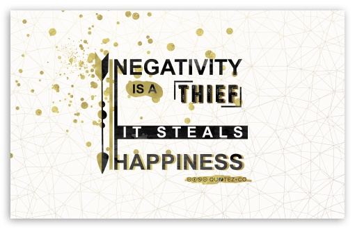 Negativity is a thief, it Steals Happiness. Quote ❤ 4K UHD Wallpaper for Wide 16:10 5:3 Widescreen WHXGA WQXGA WUXGA WXGA WGA ; 4K UHD 16:9 Ultra High Definition 2160p 1440p 1080p 900p 720p ; UHD 16:9 2160p 1440p 1080p 900p 720p ; Standard 4:3 5:4 3:2 Fullscreen UXGA XGA SVGA QSXGA SXGA DVGA HVGA HQVGA ( Apple PowerBook G4 iPhone 4 3G 3GS iPod Touch ) ; Tablet 1:1 ; iPad 1/2/Mini ; Mobile 4:3 5:3 3:2 16:9 5:4 - UXGA XGA SVGA WGA DVGA HVGA HQVGA ( Apple PowerBook G4 iPhone 4 3G 3GS iPod Touch ) 2160p 1440p 1080p 900p 720p QSXGA SXGA ; Dual 5:4 QSXGA SXGA ;