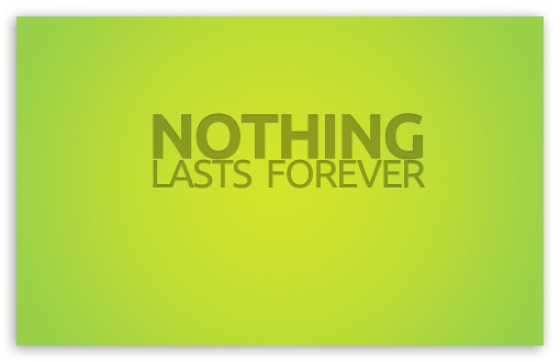 Nothing Lasts Forever HD wallpaper for Wide 16:10 5:3 Widescreen WHXGA WQXGA WUXGA WXGA WGA ; HD 16:9 High Definition WQHD QWXGA 1080p 900p 720p QHD nHD ; Standard 4:3 5:4 3:2 Fullscreen UXGA XGA SVGA QSXGA SXGA DVGA HVGA HQVGA devices ( Apple PowerBook G4 iPhone 4 3G 3GS iPod Touch ) ; Tablet 1:1 ; iPad 1/2/Mini ; Mobile 4:3 5:3 3:2 16:9 5:4 - UXGA XGA SVGA WGA DVGA HVGA HQVGA devices ( Apple PowerBook G4 iPhone 4 3G 3GS iPod Touch ) WQHD QWXGA 1080p 900p 720p QHD nHD QSXGA SXGA ; Dual 4:3 5:4 UXGA XGA SVGA QSXGA SXGA ;