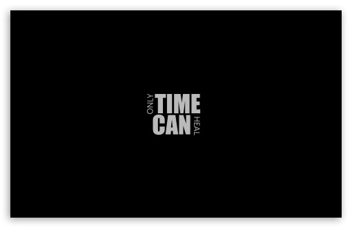 Only Time Can Heal ❤ 4K UHD Wallpaper for Wide 16:10 5:3 Widescreen WHXGA WQXGA WUXGA WXGA WGA ; 4K UHD 16:9 Ultra High Definition 2160p 1440p 1080p 900p 720p ; Standard 4:3 5:4 3:2 Fullscreen UXGA XGA SVGA QSXGA SXGA DVGA HVGA HQVGA ( Apple PowerBook G4 iPhone 4 3G 3GS iPod Touch ) ; Tablet 1:1 ; iPad 1/2/Mini ; Mobile 4:3 5:3 3:2 16:9 5:4 - UXGA XGA SVGA WGA DVGA HVGA HQVGA ( Apple PowerBook G4 iPhone 4 3G 3GS iPod Touch ) 2160p 1440p 1080p 900p 720p QSXGA SXGA ;
