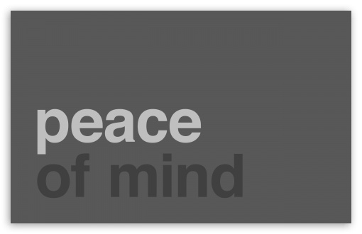 Peace Of Mind HD wallpaper for Wide 16:10 5:3 Widescreen WHXGA WQXGA WUXGA WXGA WGA ; HD 16:9 High Definition WQHD QWXGA 1080p 900p 720p QHD nHD ; Standard 4:3 5:4 3:2 Fullscreen UXGA XGA SVGA QSXGA SXGA DVGA HVGA HQVGA devices ( Apple PowerBook G4 iPhone 4 3G 3GS iPod Touch ) ; Tablet 1:1 ; iPad 1/2/Mini ; Mobile 4:3 5:3 3:2 16:9 5:4 - UXGA XGA SVGA WGA DVGA HVGA HQVGA devices ( Apple PowerBook G4 iPhone 4 3G 3GS iPod Touch ) WQHD QWXGA 1080p 900p 720p QHD nHD QSXGA SXGA ; Dual 16:10 5:3 16:9 4:3 5:4 WHXGA WQXGA WUXGA WXGA WGA WQHD QWXGA 1080p 900p 720p QHD nHD UXGA XGA SVGA QSXGA SXGA ;
