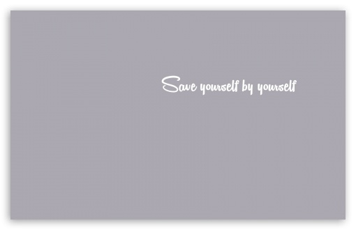 Save Yourself ❤ 4K UHD Wallpaper for Wide 16:10 5:3 Widescreen WHXGA WQXGA WUXGA WXGA WGA ; 4K UHD 16:9 Ultra High Definition 2160p 1440p 1080p 900p 720p ; Standard 4:3 5:4 3:2 Fullscreen UXGA XGA SVGA QSXGA SXGA DVGA HVGA HQVGA ( Apple PowerBook G4 iPhone 4 3G 3GS iPod Touch ) ; Tablet 1:1 ; iPad 1/2/Mini ; Mobile 4:3 5:3 3:2 16:9 5:4 - UXGA XGA SVGA WGA DVGA HVGA HQVGA ( Apple PowerBook G4 iPhone 4 3G 3GS iPod Touch ) 2160p 1440p 1080p 900p 720p QSXGA SXGA ;