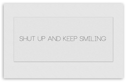 Shut Up and Keep Smiling white ❤ 4K UHD Wallpaper for Wide 16:10 5:3 Widescreen WHXGA WQXGA WUXGA WXGA WGA ; 4K UHD 16:9 Ultra High Definition 2160p 1440p 1080p 900p 720p ; Standard 3:2 Fullscreen DVGA HVGA HQVGA ( Apple PowerBook G4 iPhone 4 3G 3GS iPod Touch ) ; Mobile 5:3 3:2 16:9 - WGA DVGA HVGA HQVGA ( Apple PowerBook G4 iPhone 4 3G 3GS iPod Touch ) 2160p 1440p 1080p 900p 720p ;