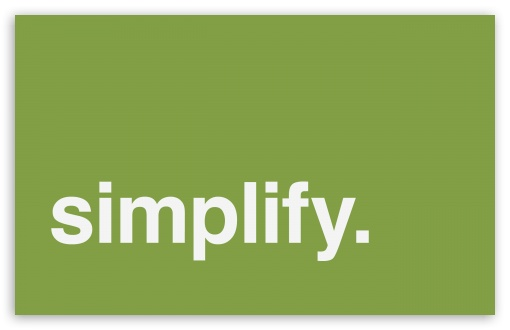 Simplify HD wallpaper for Wide 16:10 5:3 Widescreen WHXGA WQXGA WUXGA WXGA WGA ; HD 16:9 High Definition WQHD QWXGA 1080p 900p 720p QHD nHD ; Standard 4:3 5:4 3:2 Fullscreen UXGA XGA SVGA QSXGA SXGA DVGA HVGA HQVGA devices ( Apple PowerBook G4 iPhone 4 3G 3GS iPod Touch ) ; iPad 1/2/Mini ; Mobile 4:3 5:3 3:2 16:9 5:4 - UXGA XGA SVGA WGA DVGA HVGA HQVGA devices ( Apple PowerBook G4 iPhone 4 3G 3GS iPod Touch ) WQHD QWXGA 1080p 900p 720p QHD nHD QSXGA SXGA ; Dual 16:10 5:3 16:9 4:3 5:4 WHXGA WQXGA WUXGA WXGA WGA WQHD QWXGA 1080p 900p 720p QHD nHD UXGA XGA SVGA QSXGA SXGA ;