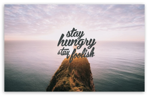 Stay Hungry Stay Foolish ❤ 4K UHD Wallpaper for Wide 16:10 5:3 Widescreen WHXGA WQXGA WUXGA WXGA WGA ; 4K UHD 16:9 Ultra High Definition 2160p 1440p 1080p 900p 720p ; Standard 4:3 5:4 3:2 Fullscreen UXGA XGA SVGA QSXGA SXGA DVGA HVGA HQVGA ( Apple PowerBook G4 iPhone 4 3G 3GS iPod Touch ) ; Smartphone 16:9 3:2 5:3 2160p 1440p 1080p 900p 720p DVGA HVGA HQVGA ( Apple PowerBook G4 iPhone 4 3G 3GS iPod Touch ) WGA ; Tablet 1:1 ; iPad 1/2/Mini ; Mobile 4:3 5:3 3:2 16:9 5:4 - UXGA XGA SVGA WGA DVGA HVGA HQVGA ( Apple PowerBook G4 iPhone 4 3G 3GS iPod Touch ) 2160p 1440p 1080p 900p 720p QSXGA SXGA ;