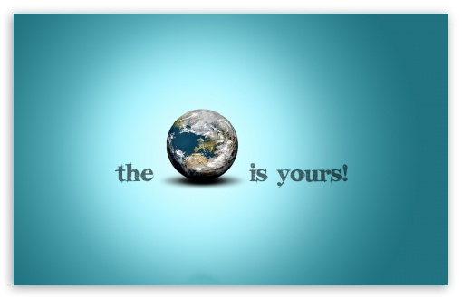 The World Is Yours HD wallpaper for Wide 16:10 5:3 Widescreen WHXGA WQXGA WUXGA WXGA WGA ; HD 16:9 High Definition WQHD QWXGA 1080p 900p 720p QHD nHD ; Standard 4:3 5:4 3:2 Fullscreen UXGA XGA SVGA QSXGA SXGA DVGA HVGA HQVGA devices ( Apple PowerBook G4 iPhone 4 3G 3GS iPod Touch ) ; Tablet 1:1 ; iPad 1/2/Mini ; Mobile 4:3 5:3 3:2 16:9 5:4 - UXGA XGA SVGA WGA DVGA HVGA HQVGA devices ( Apple PowerBook G4 iPhone 4 3G 3GS iPod Touch ) WQHD QWXGA 1080p 900p 720p QHD nHD QSXGA SXGA ;
