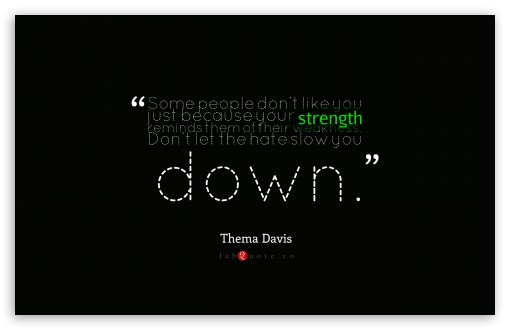 Thema Davis - Quote about Strength and Weakness HD wallpaper for Wide 16:10 5:3 Widescreen WHXGA WQXGA WUXGA WXGA WGA ; HD 16:9 High Definition WQHD QWXGA 1080p 900p 720p QHD nHD ; Standard 4:3 5:4 3:2 Fullscreen UXGA XGA SVGA QSXGA SXGA DVGA HVGA HQVGA devices ( Apple PowerBook G4 iPhone 4 3G 3GS iPod Touch ) ; Tablet 1:1 ; iPad 1/2/Mini ; Mobile 4:3 5:3 3:2 16:9 5:4 - UXGA XGA SVGA WGA DVGA HVGA HQVGA devices ( Apple PowerBook G4 iPhone 4 3G 3GS iPod Touch ) WQHD QWXGA 1080p 900p 720p QHD nHD QSXGA SXGA ;