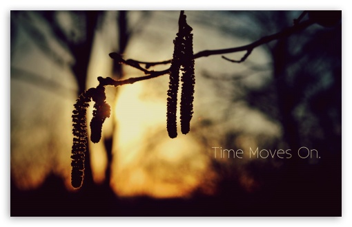 Time Moves On ❤ 4K UHD Wallpaper for Wide 16:10 5:3 Widescreen WHXGA WQXGA WUXGA WXGA WGA ; 4K UHD 16:9 Ultra High Definition 2160p 1440p 1080p 900p 720p ; Standard 4:3 5:4 3:2 Fullscreen UXGA XGA SVGA QSXGA SXGA DVGA HVGA HQVGA ( Apple PowerBook G4 iPhone 4 3G 3GS iPod Touch ) ; iPad 1/2/Mini ; Mobile 4:3 5:3 3:2 16:9 5:4 - UXGA XGA SVGA WGA DVGA HVGA HQVGA ( Apple PowerBook G4 iPhone 4 3G 3GS iPod Touch ) 2160p 1440p 1080p 900p 720p QSXGA SXGA ;
