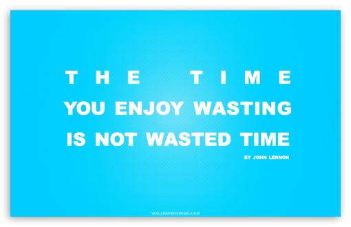 Time You Enjoy Wasting is Not Wasted Time Quote HD wallpaper for Wide 16:10 5:3 Widescreen WHXGA WQXGA WUXGA WXGA WGA ; HD 16:9 High Definition WQHD QWXGA 1080p 900p 720p QHD nHD ; Standard 4:3 5:4 3:2 Fullscreen UXGA XGA SVGA QSXGA SXGA DVGA HVGA HQVGA devices ( Apple PowerBook G4 iPhone 4 3G 3GS iPod Touch ) ; Tablet 1:1 ; iPad 1/2/Mini ; Mobile 4:3 5:3 3:2 16:9 5:4 - UXGA XGA SVGA WGA DVGA HVGA HQVGA devices ( Apple PowerBook G4 iPhone 4 3G 3GS iPod Touch ) WQHD QWXGA 1080p 900p 720p QHD nHD QSXGA SXGA ; Dual 5:4 QSXGA SXGA ;