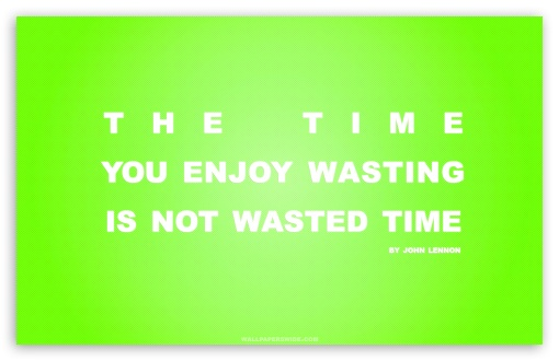 Time You Enjoy Wasting is Not Wasted Time Quote (Green) HD wallpaper for Wide 16:10 5:3 Widescreen WHXGA WQXGA WUXGA WXGA WGA ; HD 16:9 High Definition WQHD QWXGA 1080p 900p 720p QHD nHD ; Standard 4:3 5:4 3:2 Fullscreen UXGA XGA SVGA QSXGA SXGA DVGA HVGA HQVGA devices ( Apple PowerBook G4 iPhone 4 3G 3GS iPod Touch ) ; iPad 1/2/Mini ; Mobile 4:3 5:3 3:2 16:9 5:4 - UXGA XGA SVGA WGA DVGA HVGA HQVGA devices ( Apple PowerBook G4 iPhone 4 3G 3GS iPod Touch ) WQHD QWXGA 1080p 900p 720p QHD nHD QSXGA SXGA ;