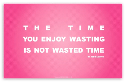 Time You Enjoy Wasting is Not Wasted Time Quote (Pink) HD wallpaper for Wide 16:10 5:3 Widescreen WHXGA WQXGA WUXGA WXGA WGA ; HD 16:9 High Definition WQHD QWXGA 1080p 900p 720p QHD nHD ; Standard 4:3 5:4 3:2 Fullscreen UXGA XGA SVGA QSXGA SXGA DVGA HVGA HQVGA devices ( Apple PowerBook G4 iPhone 4 3G 3GS iPod Touch ) ; Tablet 1:1 ; iPad 1/2/Mini ; Mobile 4:3 5:3 3:2 16:9 5:4 - UXGA XGA SVGA WGA DVGA HVGA HQVGA devices ( Apple PowerBook G4 iPhone 4 3G 3GS iPod Touch ) WQHD QWXGA 1080p 900p 720p QHD nHD QSXGA SXGA ;