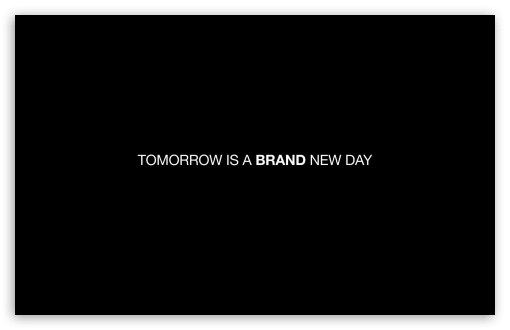 Tomorrow is brand new day. HD wallpaper for Wide 16:10 5:3 Widescreen WHXGA WQXGA WUXGA WXGA WGA ; HD 16:9 High Definition WQHD QWXGA 1080p 900p 720p QHD nHD ; Standard 4:3 5:4 3:2 Fullscreen UXGA XGA SVGA QSXGA SXGA DVGA HVGA HQVGA devices ( Apple PowerBook G4 iPhone 4 3G 3GS iPod Touch ) ; Tablet 1:1 ; iPad 1/2/Mini ; Mobile 4:3 5:3 3:2 16:9 5:4 - UXGA XGA SVGA WGA DVGA HVGA HQVGA devices ( Apple PowerBook G4 iPhone 4 3G 3GS iPod Touch ) WQHD QWXGA 1080p 900p 720p QHD nHD QSXGA SXGA ;