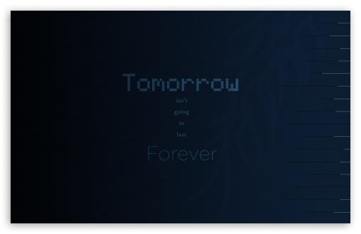 Tomorrow isnt going to last Forever ❤ 4K UHD Wallpaper for Wide 16:10 5:3 Widescreen WHXGA WQXGA WUXGA WXGA WGA ; 4K UHD 16:9 Ultra High Definition 2160p 1440p 1080p 900p 720p ; Standard 4:3 5:4 Fullscreen UXGA XGA SVGA QSXGA SXGA ; Tablet 1:1 ; iPad 1/2/Mini ; Mobile 4:3 5:3 3:2 16:9 5:4 - UXGA XGA SVGA WGA DVGA HVGA HQVGA ( Apple PowerBook G4 iPhone 4 3G 3GS iPod Touch ) 2160p 1440p 1080p 900p 720p QSXGA SXGA ;