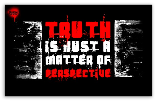 Truth is just a matter of perspective. HD wallpaper for Wide 16:10 5:3 Widescreen WHXGA WQXGA WUXGA WXGA WGA ; HD 16:9 High Definition WQHD QWXGA 1080p 900p 720p QHD nHD ; UHD 16:9 WQHD QWXGA 1080p 900p 720p QHD nHD ; Standard 3:2 Fullscreen DVGA HVGA HQVGA devices ( Apple PowerBook G4 iPhone 4 3G 3GS iPod Touch ) ; Mobile 5:3 3:2 16:9 - WGA DVGA HVGA HQVGA devices ( Apple PowerBook G4 iPhone 4 3G 3GS iPod Touch ) WQHD QWXGA 1080p 900p 720p QHD nHD ;