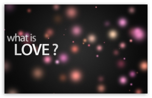 What Is Love ❤ 4K UHD Wallpaper for Wide 16:10 5:3 Widescreen WHXGA WQXGA WUXGA WXGA WGA ; 4K UHD 16:9 Ultra High Definition 2160p 1440p 1080p 900p 720p ; Standard 4:3 5:4 3:2 Fullscreen UXGA XGA SVGA QSXGA SXGA DVGA HVGA HQVGA ( Apple PowerBook G4 iPhone 4 3G 3GS iPod Touch ) ; Tablet 1:1 ; iPad 1/2/Mini ; Mobile 4:3 5:3 3:2 16:9 5:4 - UXGA XGA SVGA WGA DVGA HVGA HQVGA ( Apple PowerBook G4 iPhone 4 3G 3GS iPod Touch ) 2160p 1440p 1080p 900p 720p QSXGA SXGA ; Dual 16:10 5:3 16:9 4:3 5:4 WHXGA WQXGA WUXGA WXGA WGA 2160p 1440p 1080p 900p 720p UXGA XGA SVGA QSXGA SXGA ;