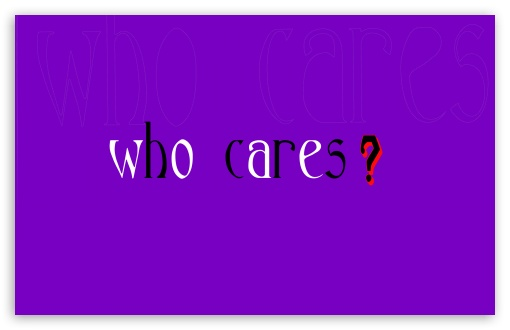 Who Cares Wallpapers | www.pixshark.com - Images Galleries ...