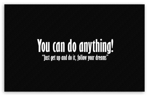 You Can Do Anything HD wallpaper for Wide 16:10 5:3 Widescreen WHXGA WQXGA WUXGA WXGA WGA ; HD 16:9 High Definition WQHD QWXGA 1080p 900p 720p QHD nHD ; Standard 4:3 5:4 3:2 Fullscreen UXGA XGA SVGA QSXGA SXGA DVGA HVGA HQVGA devices ( Apple PowerBook G4 iPhone 4 3G 3GS iPod Touch ) ; iPad 1/2/Mini ; Mobile 4:3 5:3 3:2 16:9 5:4 - UXGA XGA SVGA WGA DVGA HVGA HQVGA devices ( Apple PowerBook G4 iPhone 4 3G 3GS iPod Touch ) WQHD QWXGA 1080p 900p 720p QHD nHD QSXGA SXGA ;