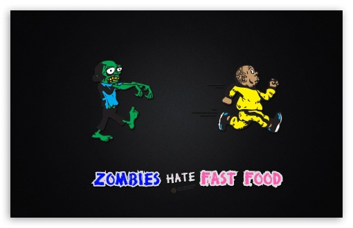 Zombies Hate Fast Food HD wallpaper for Standard 4:3 5:4 Fullscreen UXGA XGA SVGA QSXGA SXGA ; Wide 16:10 5:3 Widescreen WHXGA WQXGA WUXGA WXGA WGA ; HD 16:9 High Definition WQHD QWXGA 1080p 900p 720p QHD nHD ; Other 3:2 DVGA HVGA HQVGA devices ( Apple PowerBook G4 iPhone 4 3G 3GS iPod Touch ) ; Mobile VGA WVGA iPhone iPad PSP Phone - VGA QVGA Smartphone ( PocketPC GPS iPod Zune BlackBerry HTC Samsung LG Nokia Eten Asus ) WVGA WQVGA Smartphone ( HTC Samsung Sony Ericsson LG Vertu MIO ) HVGA Smartphone ( Apple iPhone iPod BlackBerry HTC Samsung Nokia ) Sony PSP Zune HD Zen ; Tablet 2 Android ;